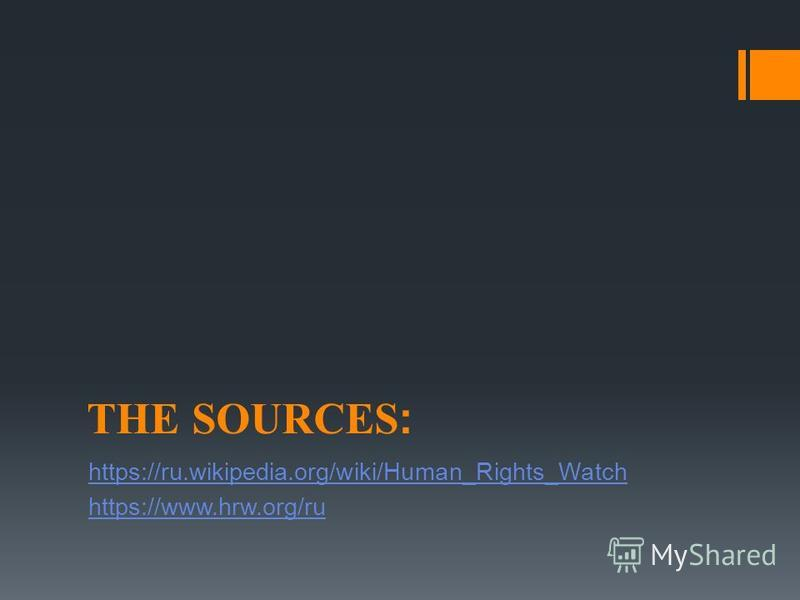 THE SOURCES: https://ru.wikipedia.org/wiki/Human_Rights_Watch https://www.hrw.org/ru