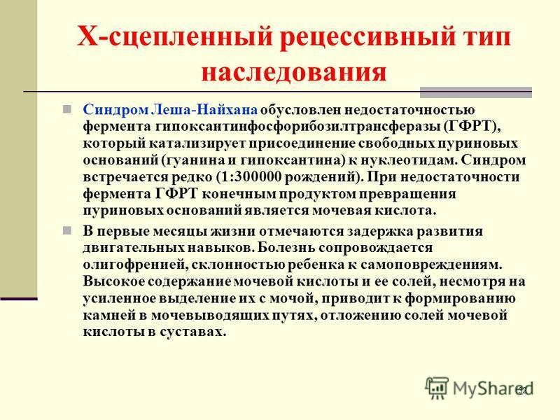 Х-сцепленный рецессивный тип наследования Синдром Леша-Найхана обусловлен недостаточностью фермента гипоксантинфосфорибозилтрансферазы (ГФРТ), который катализирует присоединение свободных пуриновых оснований (гуанина и гипоксантина) к нуклеотидам. Си