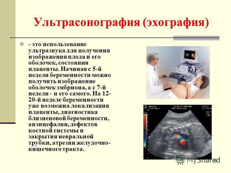 Ультрасонография (эхография) - это использование ультразвука для получения изображения плода и его оболочек, состояния плаценты. Начиная с 5-й недели беременности можно получить изображение оболочек эмбриона, а с 7-й недели - и его самого. На 12- 20-