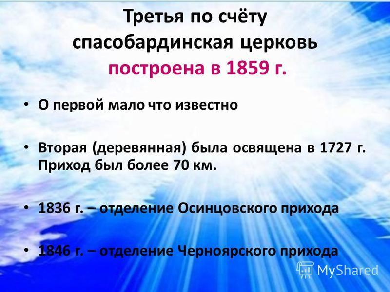 Третья по счёту спасобардинская церковь построена в 1859 г. О первой мало что известно Вторая (деревянная) была освящена в 1727 г. Приход был более 70 км. 1836 г. – отделение Осинцовского прихода 1846 г. – отделение Черноярского прихода