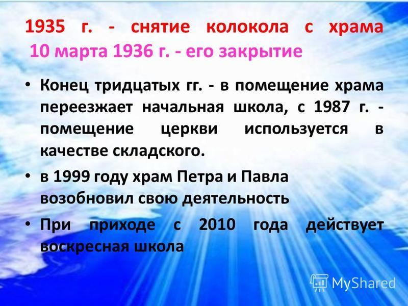 1935 г. - снятие колокола с храма 10 марта 1936 г. - его закрытие Конец тридцатых гг. - в помещение храма переезжает начальная школа, с 1987 г. - помещение церкви используется в качестве складского. в 1999 году храм Петра и Павла возобновил свою деят