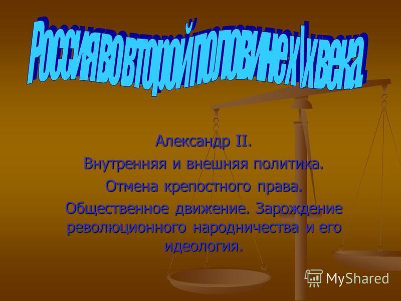Александр II. Внутренняя и внешняя политика. Отмена крепостного права. Общественное движение. Зарождение революционного народничества и его идеология.