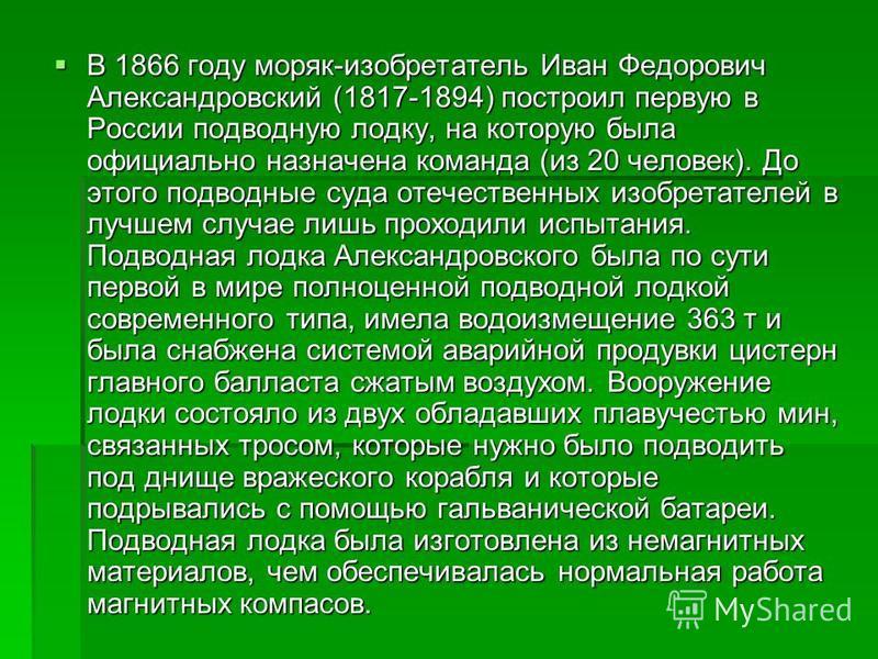 В 1866 году моряк-изобретатель Иван Федорович Александровский (1817-1894) построил первую в России подводную лодку, на которую была официально назначена команда (из 20 человек). До этого подводные суда отечественных изобретателей в лучшем случае лишь