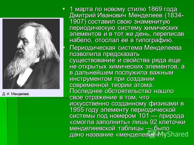 1 марта по новому стилю 1869 года Дмитрий Иванович Менделеев (1834- 1907) составил свою знаменитую периодическую систему химических элементов и в тот же день, переписав набело, отослал ее в типографию. 1 марта по новому стилю 1869 года Дмитрий Иванов