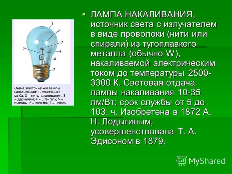 ЛАМПА НАКАЛИВАНИЯ, источник света с излучателем в виде проволоки (нити или спирали) из тугоплавкого металла (обычно W), накаливаемой электрическим током до температуры 2500- 3300 К. Световая отдача лампы накаливания 10-35 лм/Вт; срок службы от 5 до 1