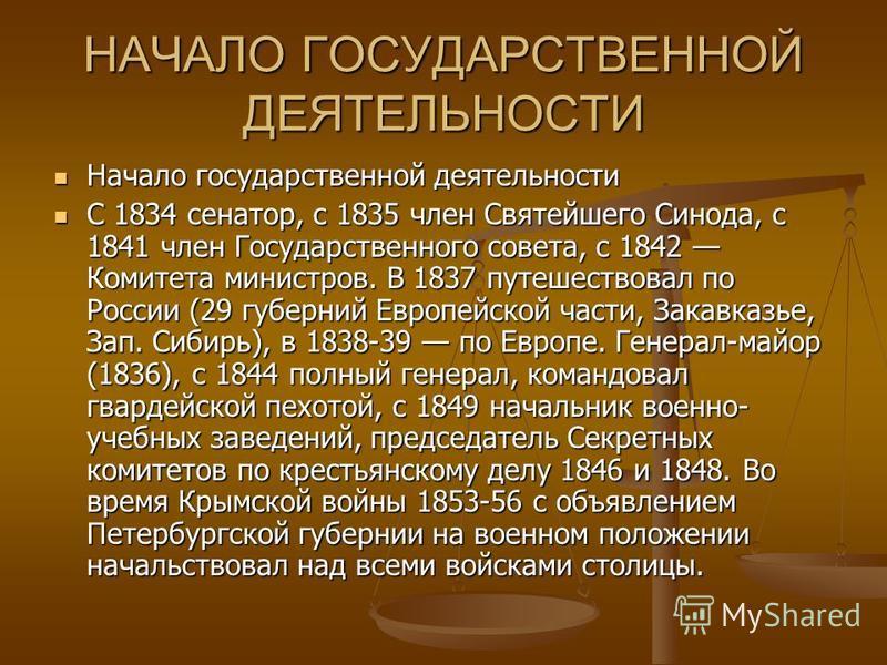 НАЧАЛО ГОСУДАРСТВЕННОЙ ДЕЯТЕЛЬНОСТИ Начало государственной деятельности Начало государственной деятельности С 1834 сенатор, с 1835 член Святейшего Синода, с 1841 член Государственного совета, с 1842 Комитета министров. В 1837 путешествовал по России