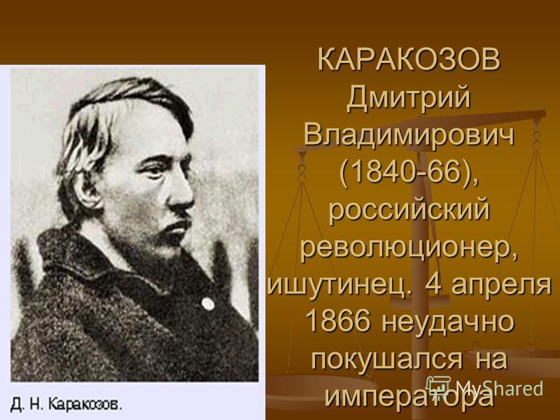 КАРАКОЗОВ Дмитрий Владимирович (1840-66), российский революционер, ишутинец. 4 апреля 1866 неудачно покушался на императора Александра II. Повешен.