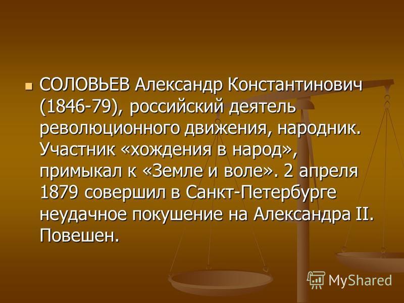 СОЛОВЬЕВ Александр Константинович (1846-79), российский деятель революционного движения, народник. Участник «хождения в народ», примыкал к «Земле и воле». 2 апреля 1879 совершил в Санкт-Петербурге неудачное покушение на Александра II. Повешен. СОЛОВЬ