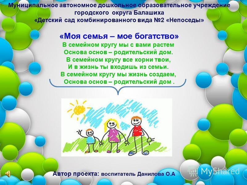 Муниципальное автономное дошкольное образовательное учреждение городского округа Балашиха «Детский сад комбинированного вида 2 «Непоседы» «Моя семья – мое богатство» В семейном кругу мы с вами растем Основа основ – родительский дом. В семейном кругу