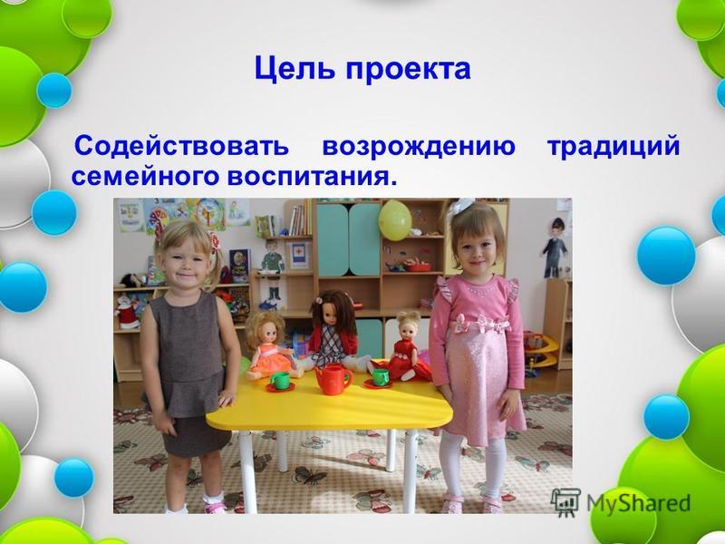 Цель проекта Содействовать возрождению традиций семейного воспитания.