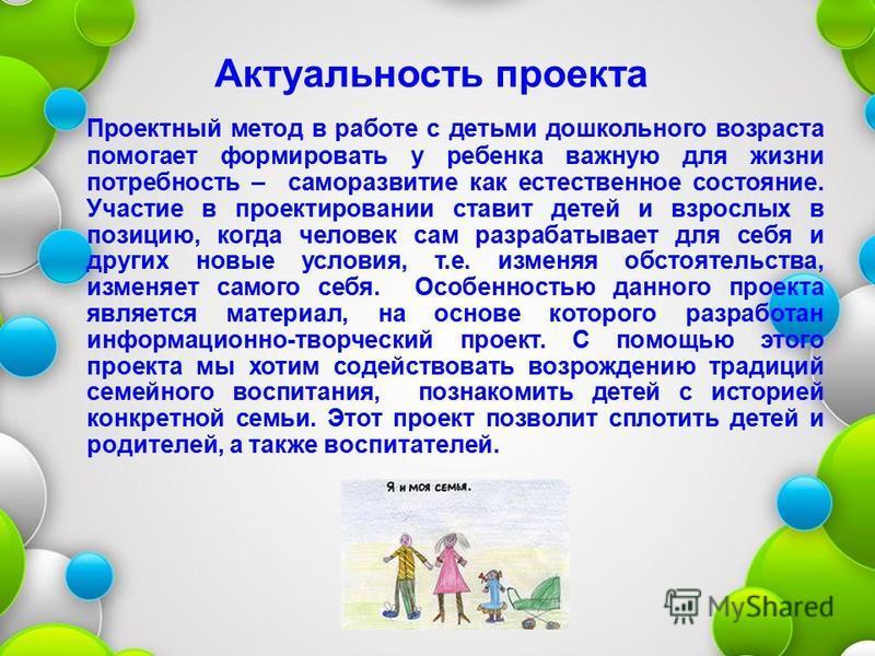Актуальность проекта Проектный метод в работе с детьми дошкольного возраста помогает формировать у ребенка важную для жизни потребность – саморазвитие как естественное состояние. Участие в проектировании ставит детей и взрослых в позицию, когда челов