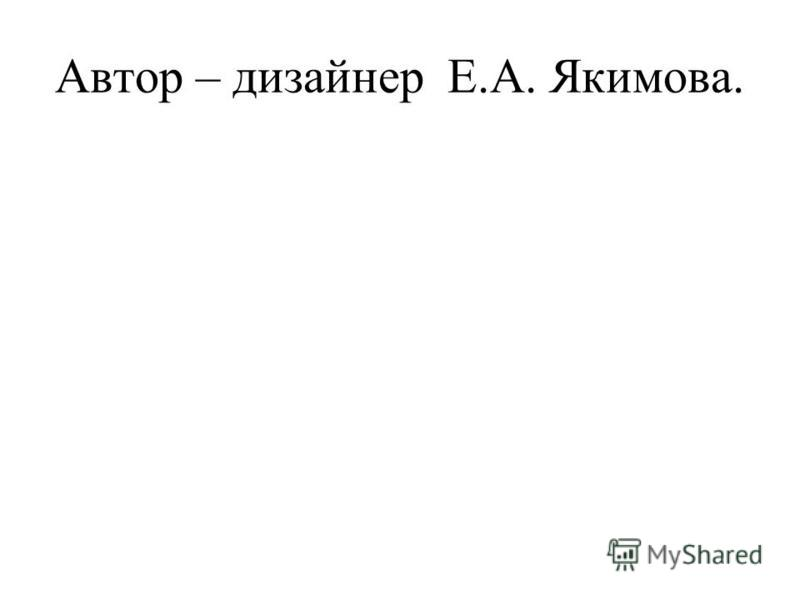 Автор – дизайнер Е.А. Якимова.