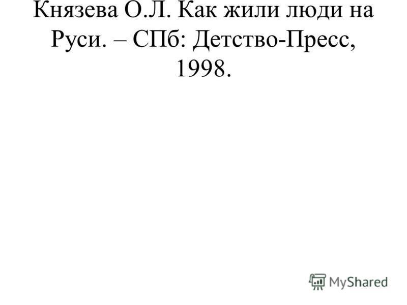 Князева О.Л. Как жили люди на Руси. – СПб: Детство-Пресс, 1998.