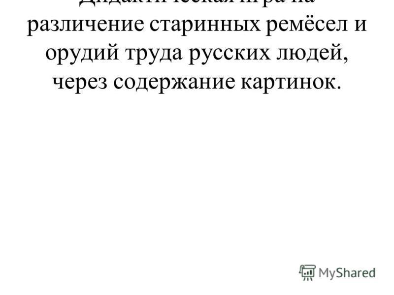 Дидактическая игра на различение старинных ремёсел и орудий труда русских людей, через содержание картинок.
