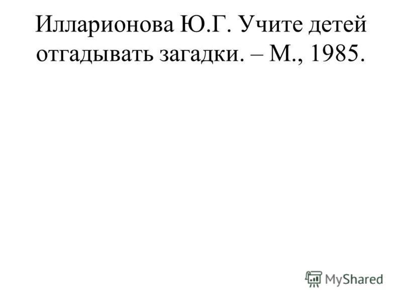 Илларионова Ю.Г. Учите детей отгадывать загадки. – М., 1985.