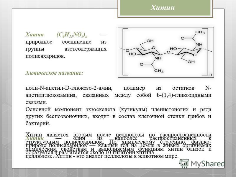 Хитин Хитин (C 8 H 13 NO 5 ) n природное соединение из группы азотсодержащих полисахаридов. поли-N-ацетил-D-глюкозо-2-амин, полимер из остатков N- ацетилглюкозамина, связанных между собой b-(1,4)-гликозидными связями. Основной компонент экзоскелета (