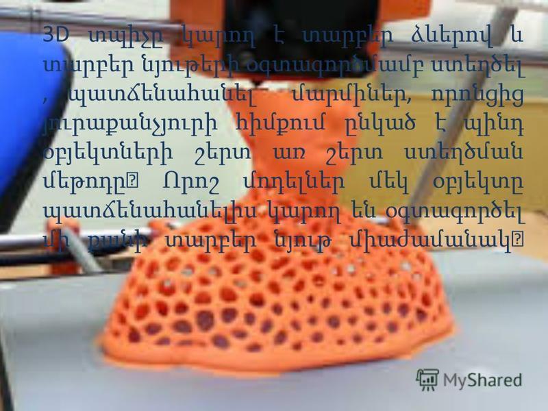 3D տպիչը կարող է տարբեր ձևերով և տարբեր նյութերի օգտագործմամբ ստեղծել, պատճենահանել մարմիներ, որոնցից յուրաքանչյուրի հիմքում ընկած է պինդ օբյեկտների շերտ առ շերտ ստեղծման մեթոդը։ Որոշ մոդելներ մեկ օբյեկտը պատճենահանելիս կարող են օգտագործել մի քանի տա