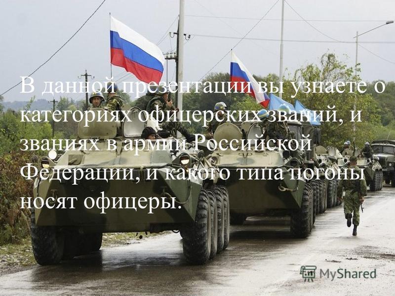 В данной презентации вы узнаете о категориях офицерских званий, и званиях в армии Российской Федерации, и какого типа погоны носят офицеры.