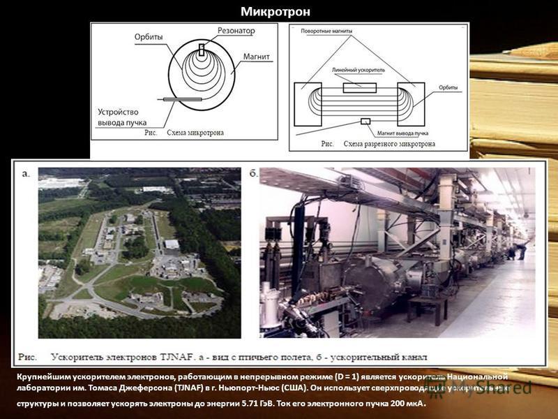 Микротрон Крупнейшим ускорителем электронов, работающим в непрерывном режиме (D = 1) является ускоритель Национальной лаборатории им. Томаса Джеферсона (TJNAF) в г. Ньюпорт-Ньюс (США). Он использует сверхпроводящие ускорительные структуры и позволяет