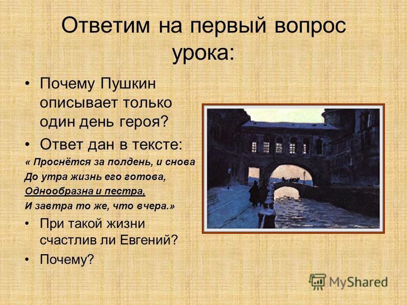 Ответим на первый вопрос урока: Почему Пушкин описывает только один день героя? Ответ дан в тексте: « Проснётся за полдень, и снова До утра жизнь его готова, Однообразна и пестра, И завтра то же, что вчера.» При такой жизни счастлив ли Евгений? Почем