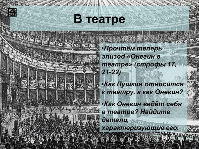 В театре Прочтём теперь эпизод «Онегин в театре» (строфы 17, 21-22) Как Пушкин относится к театру, а как Онегин? Как Онегин ведёт себя в театре? Найдите детали, характеризующие его.