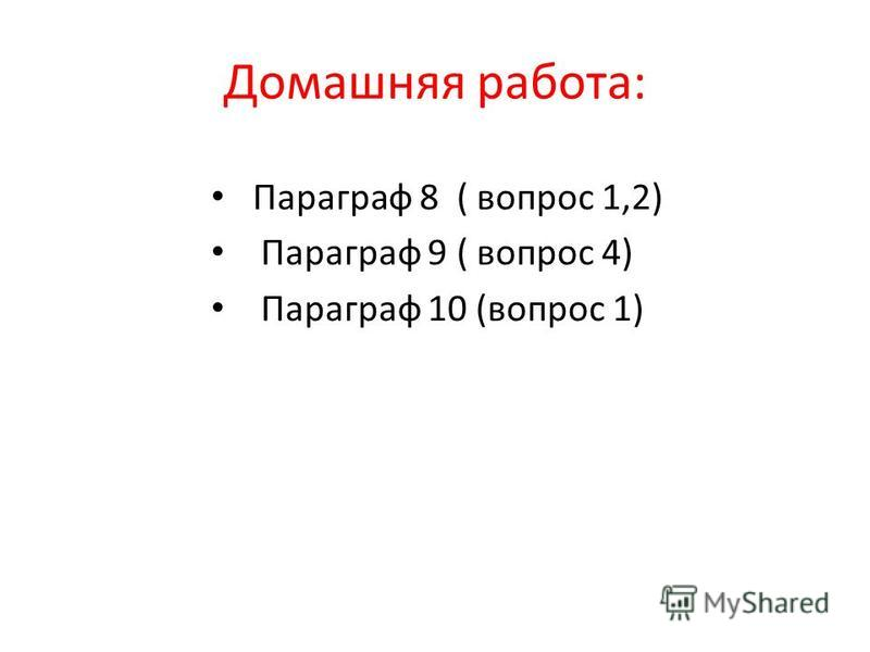 Домашняя работа: Параграф 8 ( вопрос 1,2) Параграф 9 ( вопрос 4) Параграф 10 (вопрос 1)