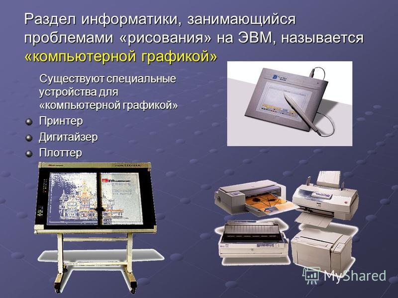 Раздел информатики, занимающийся проблемами «рисования» на ЭВМ, называется «компьютерной графикой» Существуют специальные устройства для «компьютерной графикой» Существуют специальные устройства для «компьютерной графикой»Принтер ДигитайзерПлоттер