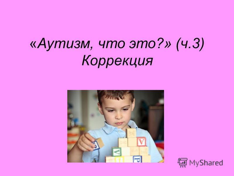 «Аутизм, что это?» (ч.3) Коррекция