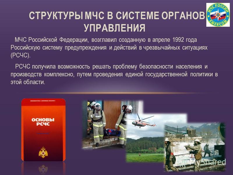 МЧС Российской Федерации, возглавил созданную в апреле 1992 года Российскую систему предупреждения и действий в чрезвычайных ситуациях (РСЧС). РСЧС получила возможность решать проблему безопасности населения и производств комплексно, путем проведения