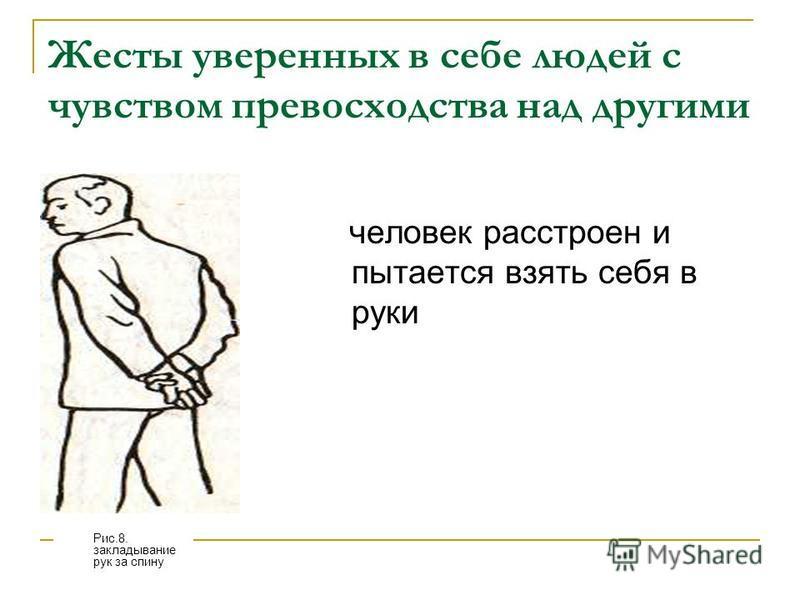 Жесты уверенных в себе людей с чувством превосходства над другими человек расстроен и пытается взять себя в руки Рис.8. закладывание рук за спину