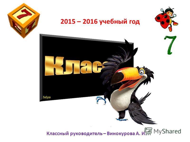 2015 – 2016 учебный год Классный руководитель – Винокурова А. И.
