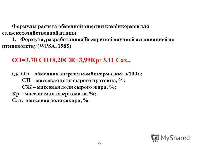 30 Формулы расчета обменной энергии комбикормов для сельскохозяйственной птицы 1. Формула, разработанная Всемриной научной ассоциацией по птицеводству (WPSA, 1985) ОЭ=3,70 СП+8,20СЖ+3,99Кр+3,11 Сах., где ОЭ – обменная энергия комбикорма, ккал/100 г;