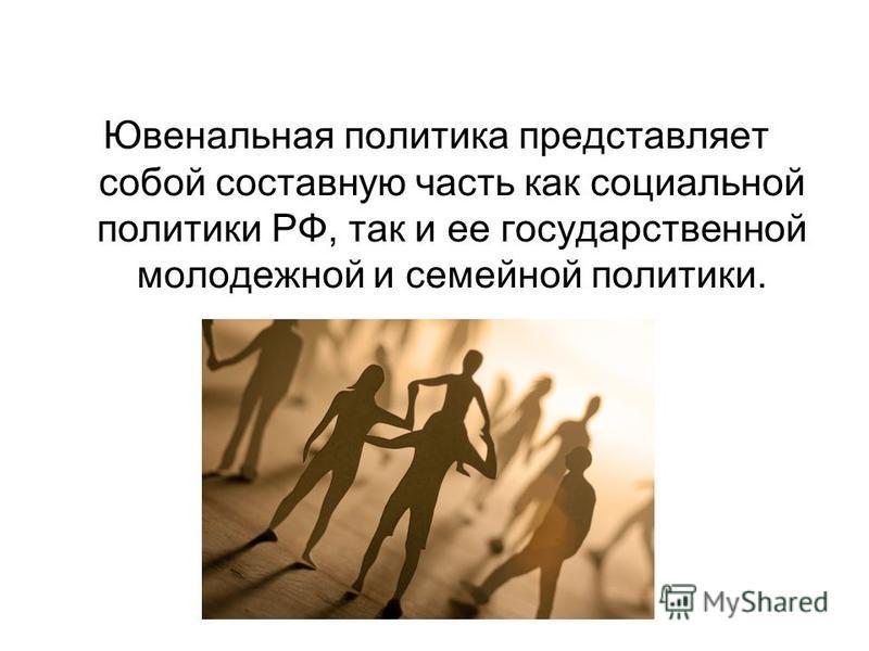 Ювенальная политика представляет собой составную часть как социальной политики РФ, так и ее государственной молодежной и семейной политики.