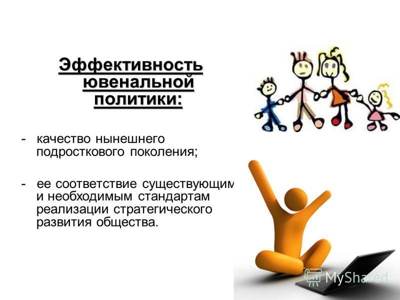 Эффективность ювенальной политики: - качество нынешнего подросткового поколения; - ее соответствие существующим и необходимым стандартам реализации стратегического развития общества.