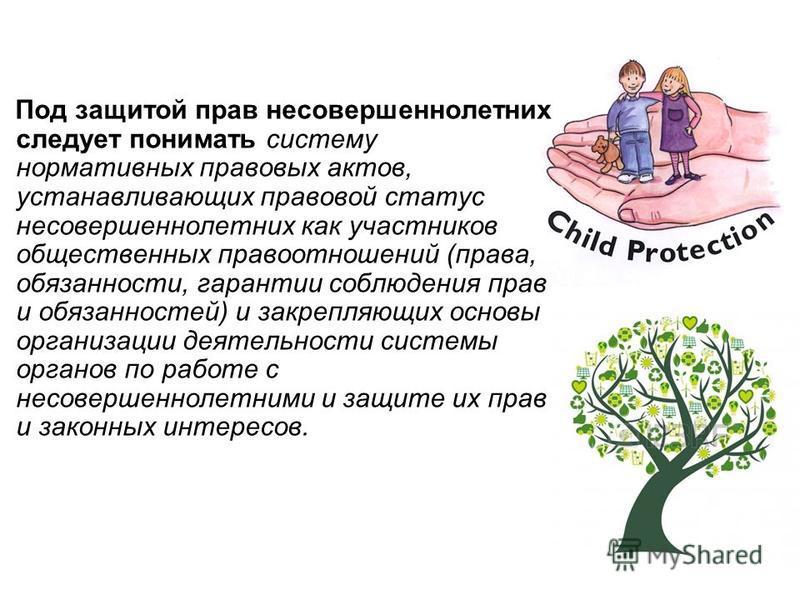 Под защитой прав несовершеннолетних следует понимать систему нормативных правовых актов, устанавливающих правовой статус несовершеннолетних как участников общественных правоотношений (права, обязанности, гарантии соблюдения прав и обязанностей) и зак