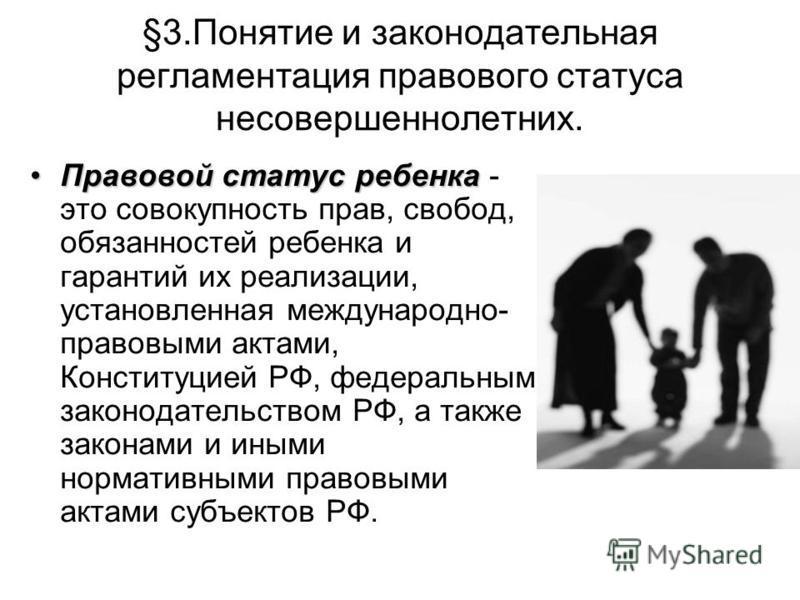 §3. Понятие и законодательная регламентация правового статуса несовершеннолетних. Правовой статус ребенка Правовой статус ребенка - это совокупность прав, свобод, обязанностей ребенка и гарантий их реализации, установленная международно- правовыми ак