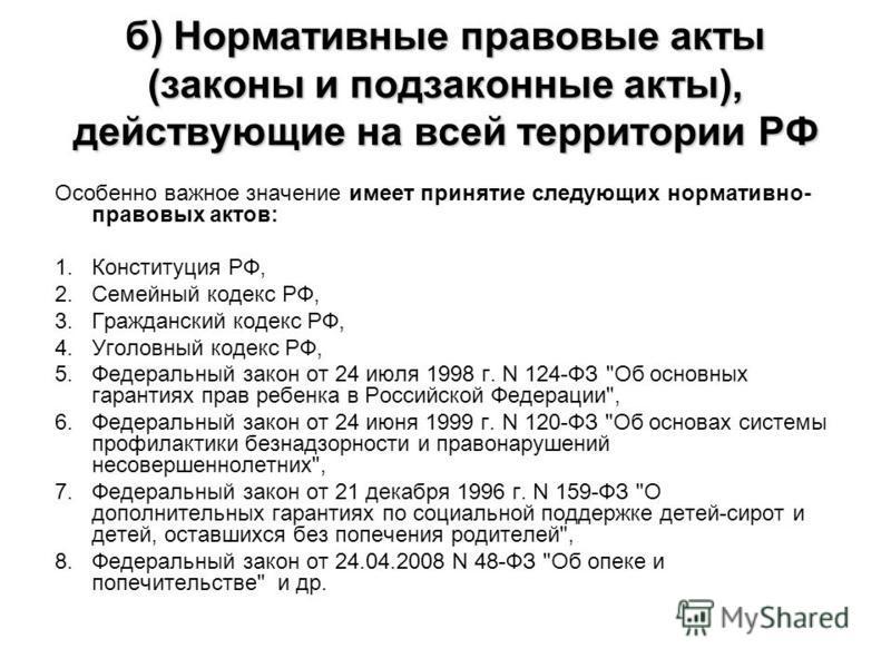 б) Нормативные правовые акты (законы и подзаконные акты), действующие на всей территории РФ Особенно важное значение имеет принятие следующих нормативно- правовых актов: 1. Конституция РФ, 2. Семейный кодекс РФ, 3. Гражданский кодекс РФ, 4. Уголовный