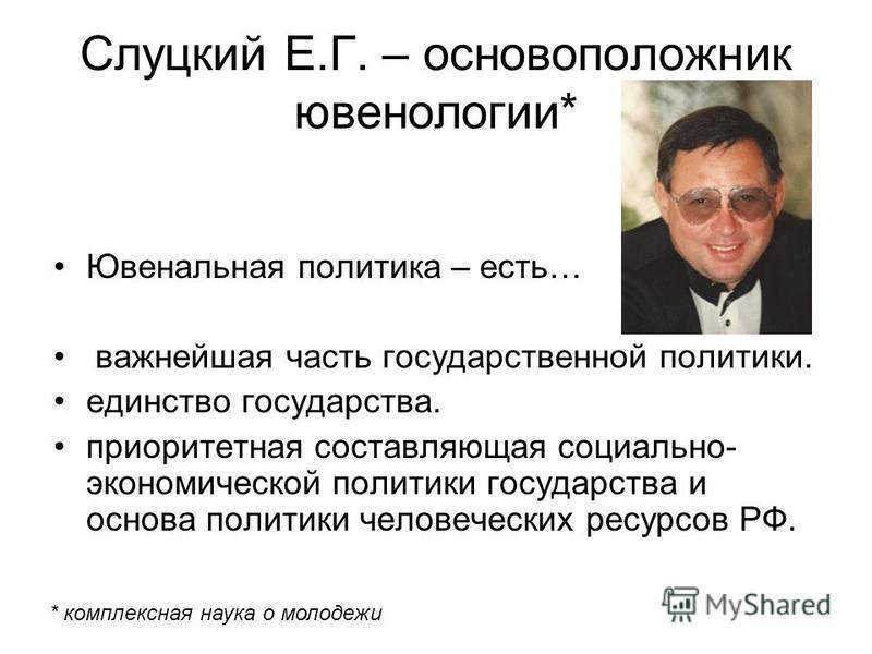 Слуцкий Е.Г. – основоположник ювенологии* Ювенальная политика – есть… важнейшая часть государственной политики. единство государства. приоритетная составляющая социально- экономической политики государства и основа политики человеческих ресурсов РФ.