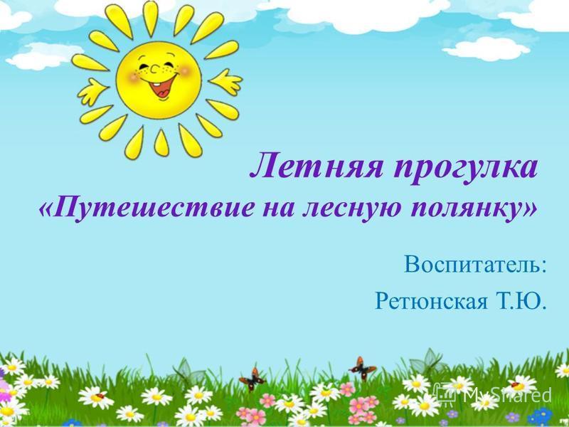 Летняя прогулка «Путешествие на лесную полянку» Воспитатель: Ретюнская Т.Ю.