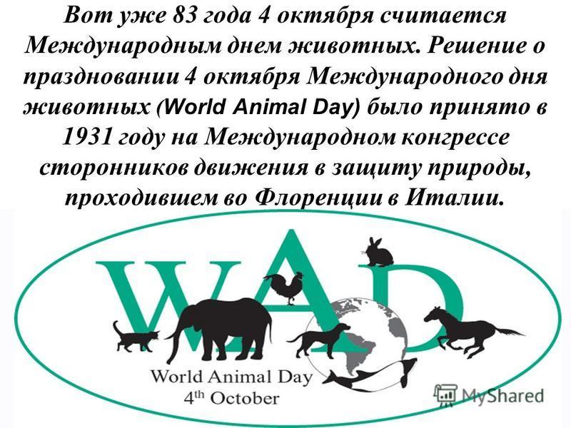 Вот уже 83 года 4 октября считается Международным днем животных. Решение о праздновании 4 октября Международного дня животных ( World Animal Day) было принято в 1931 году на Международном конгрессе сторонников движения в защиту природы, проходившем в