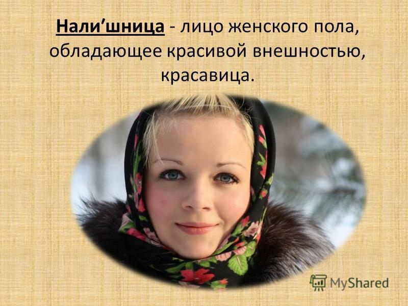 Налиʹшница - лицо женского пола, обладающее красивой внешностью, красавица.