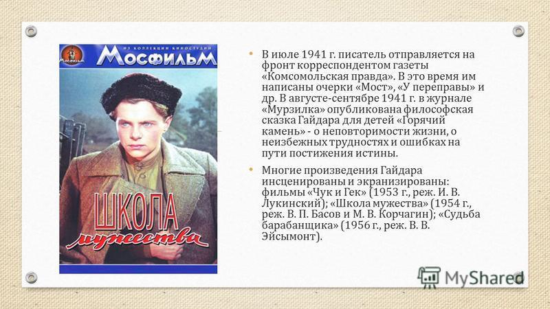 В июле 1941 г. писатель отправляется на фронт корреспондентом газеты « Комсомольская правда ». В это время им написаны очерки « Мост », « У переправы » и др. В августе - сентябре 1941 г. в журнале « Мурзилка » опубликована философская сказка Гайдара