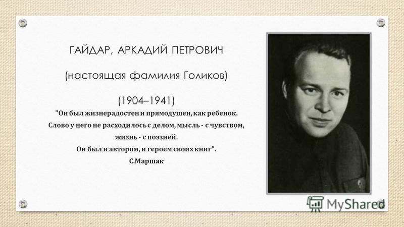 ГАЙДАР, АРКАДИЙ ПЕТРОВИЧ (настоящая фамилия Голиков) (1904–1941)  Он был жизнерадостен и прямодушен, как ребенок. Слово у него не расходилось с делом, мысль - с чувством, жизнь - с поэзией. Он был и автором, и героем своих книг . С. Маршак