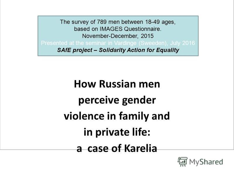 How Russian men perceive gender violence in family and in private life: a case of Karelia The survey of 789 men between 18-49 ages, based on IMAGES Questionnaire. November-December, 2015 Presented at the seminar in Vardinge (Sweeden), July 2016 SAfE