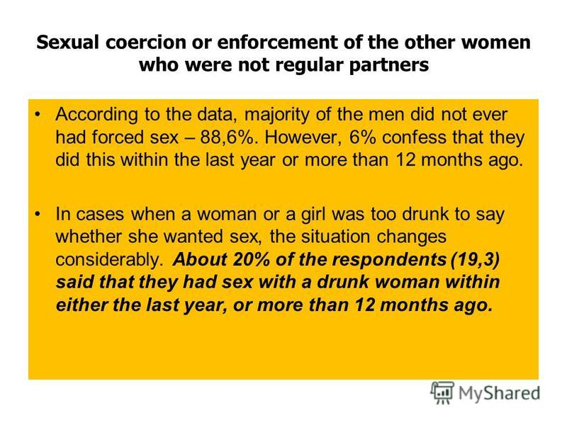 Sexual coercion or enforcement of the other women who were not regular partners According to the data, majority of the men did not ever had forced sex – 88,6%. However, 6% confess that they did this within the last year or more than 12 months ago. In