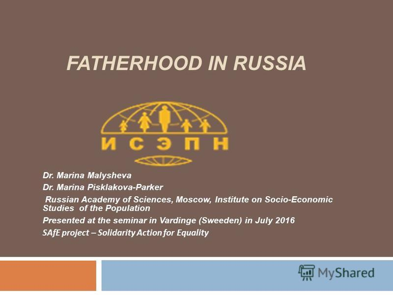 FATHERHOOD IN RUSSIA Dr. Marina Malysheva Dr. Marina Pisklakova-Parker Russian Academy of Sciences, Moscow, Institute on Socio-Economic Studies of the Population Presented at the seminar in Vardinge (Sweeden) in July 2016 SAfE project – Solidarity Ac