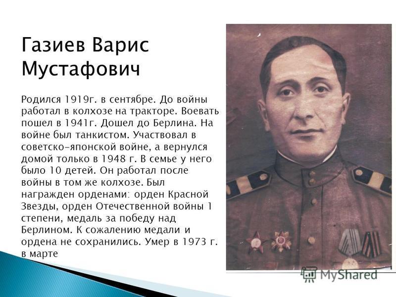 Газиев Варис Мустафович Родился 1919 г. в сентябре. До войны работал в колхозе на тракторе. Воевать пошел в 1941 г. Дошел до Берлина. На войне был танкистом. Участвовал в советско-японской войне, а вернулся домой только в 1948 г. В семье у него было