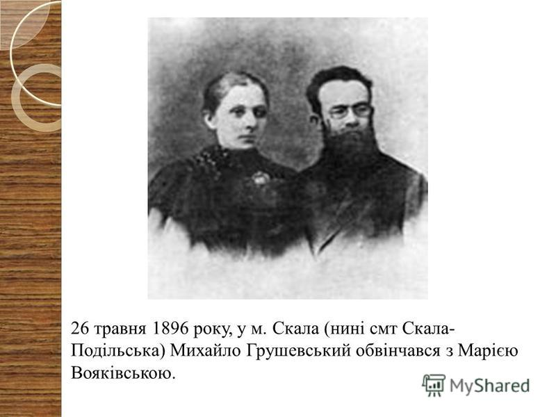 26 травня 1896 року, у м. Скала (нині смт Скала- Подільська) Михайло Грушевський обвінчався з Марією Вояківською.