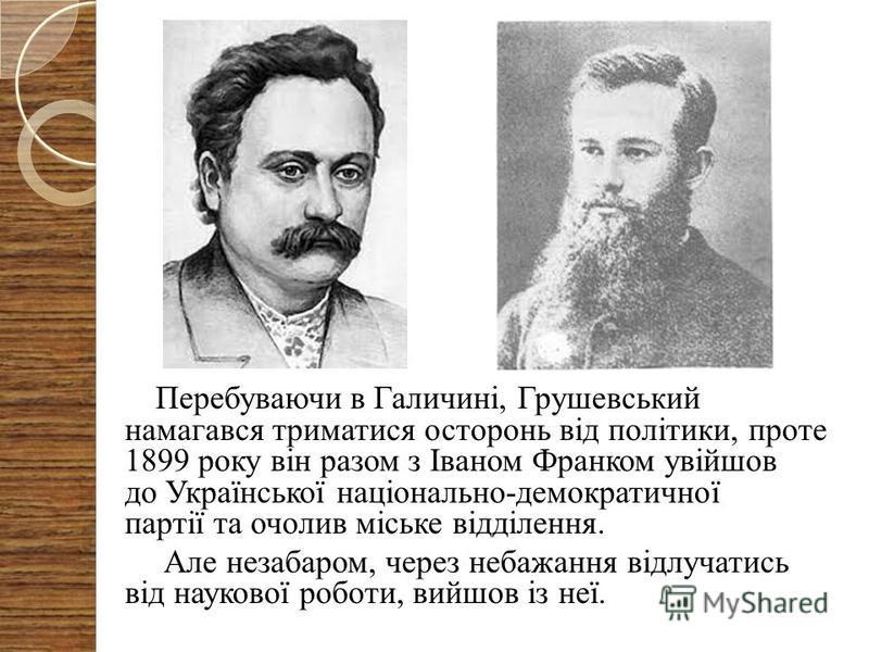 Перебуваючи в Галичині, Грушевський намагався триматися осторонь від політики, проте 1899 року він разом з Іваном Франком увійшов до Української національно-демократичної партії та очолив міське відділення. Але незабаром, через небажання відлучатись