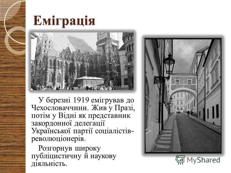Еміграція У березні 1919 емігрував до Чехословаччини. Жив у Празі, потім у Відні як представник закордонної делегації Української партії соціалістів- революціонерів. Розгорнув широку публіцистичну й наукову діяльність.